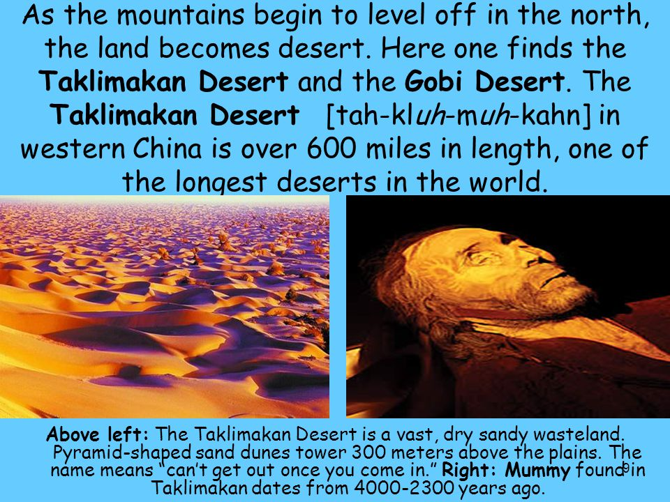 As the mountains begin to level off in the north, the land becomes desert. Here one finds the Taklimakan Desert and the Gobi Desert. The Taklimakan Desert [tah-kluh-muh-kahn] in western China is over 600 miles in length, one of the longest deserts in the world.